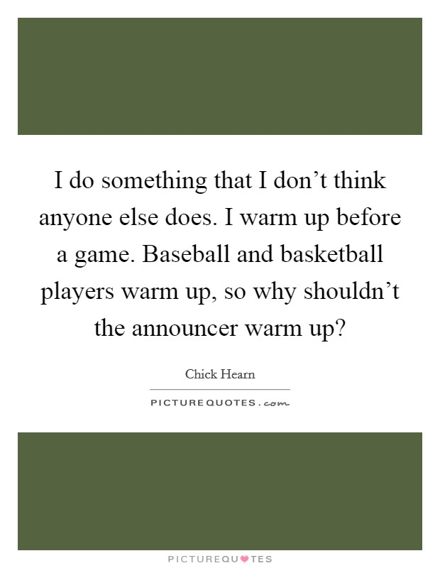 I do something that I don't think anyone else does. I warm up before a game. Baseball and basketball players warm up, so why shouldn't the announcer warm up? Picture Quote #1