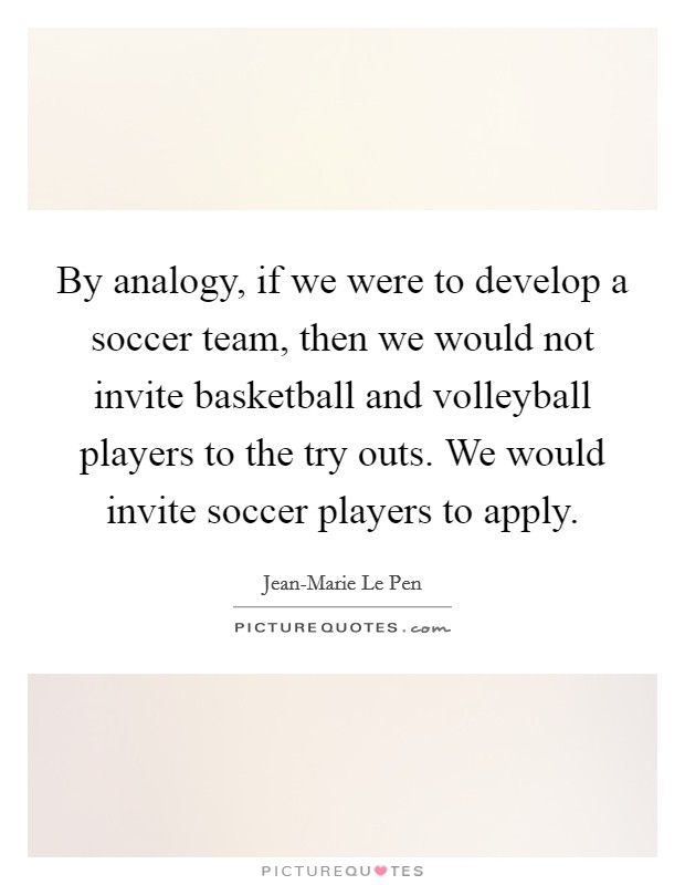 By analogy, if we were to develop a soccer team, then we would not invite basketball and volleyball players to the try outs. We would invite soccer players to apply Picture Quote #1