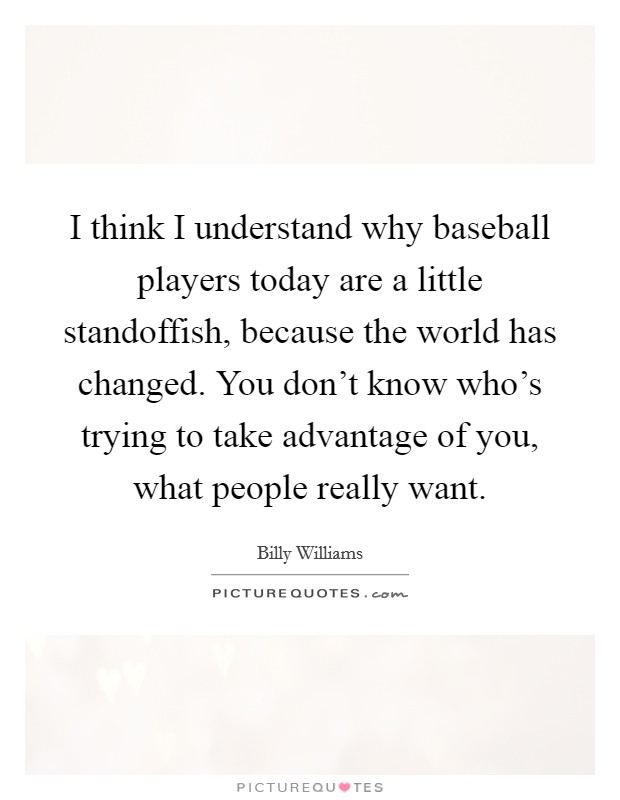 I think I understand why baseball players today are a little standoffish, because the world has changed. You don't know who's trying to take advantage of you, what people really want Picture Quote #1