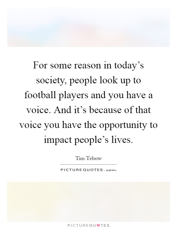 For some reason in today's society, people look up to football players and you have a voice. And it's because of that voice you have the opportunity to impact people's lives Picture Quote #1