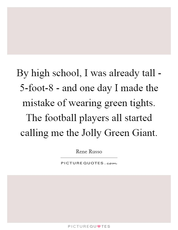 By high school, I was already tall - 5-foot-8 - and one day I made the mistake of wearing green tights. The football players all started calling me the Jolly Green Giant Picture Quote #1