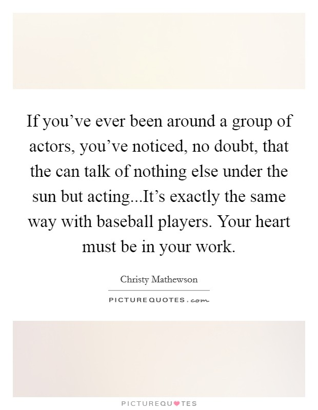If you've ever been around a group of actors, you've noticed, no doubt, that the can talk of nothing else under the sun but acting...It's exactly the same way with baseball players. Your heart must be in your work Picture Quote #1