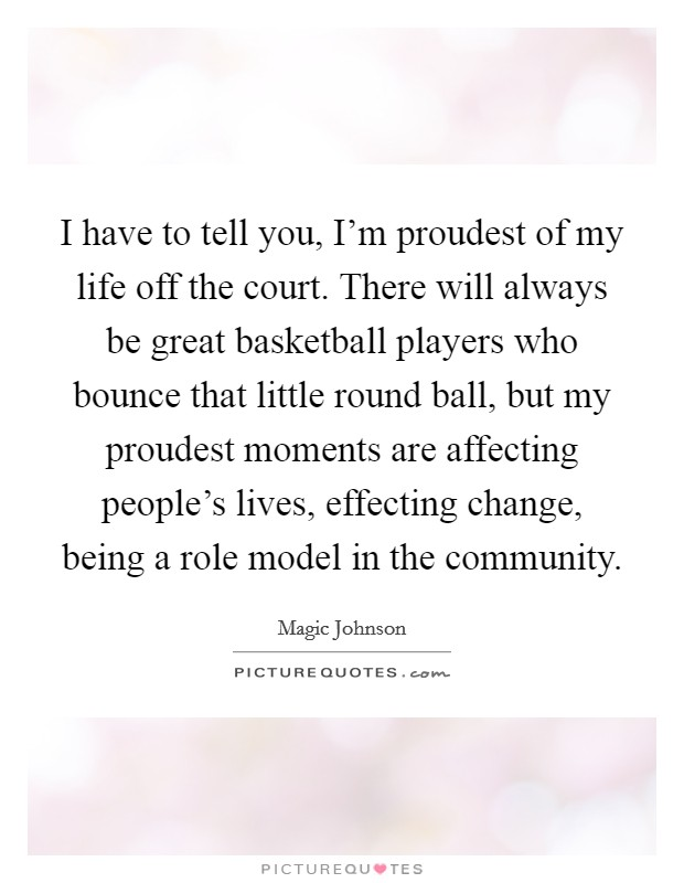 I have to tell you, I'm proudest of my life off the court. There will always be great basketball players who bounce that little round ball, but my proudest moments are affecting people's lives, effecting change, being a role model in the community Picture Quote #1