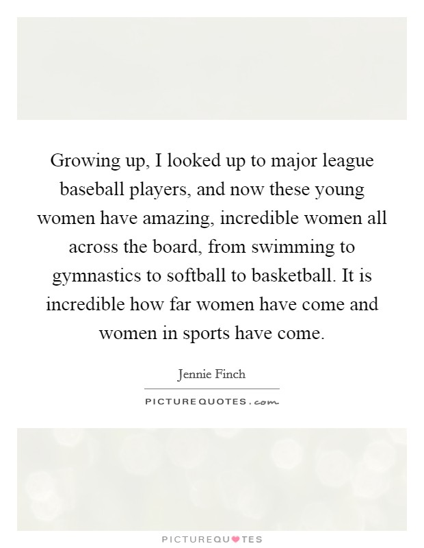 Growing up, I looked up to major league baseball players, and now these young women have amazing, incredible women all across the board, from swimming to gymnastics to softball to basketball. It is incredible how far women have come and women in sports have come Picture Quote #1