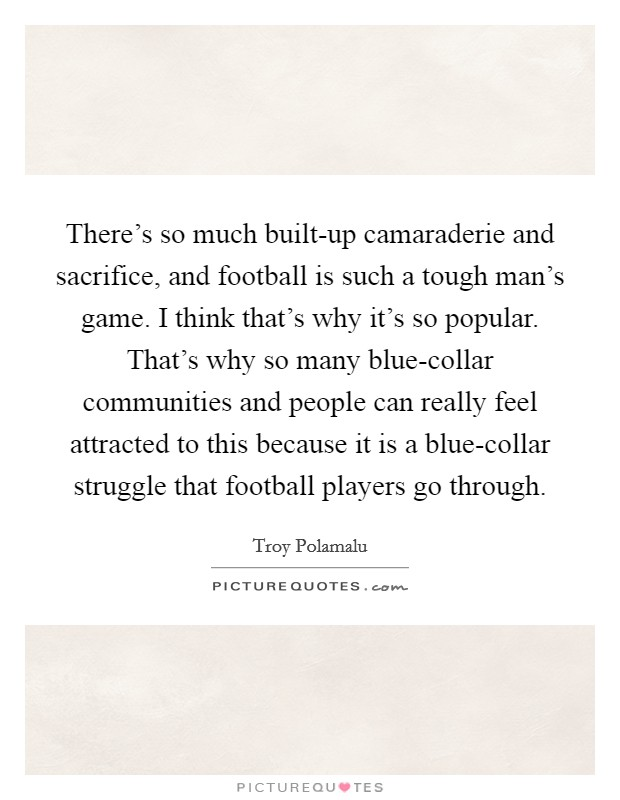 There's so much built-up camaraderie and sacrifice, and football is such a tough man's game. I think that's why it's so popular. That's why so many blue-collar communities and people can really feel attracted to this because it is a blue-collar struggle that football players go through Picture Quote #1