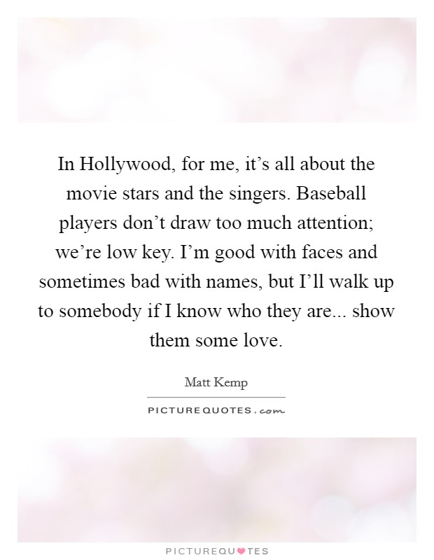 In Hollywood, for me, it's all about the movie stars and the singers. Baseball players don't draw too much attention; we're low key. I'm good with faces and sometimes bad with names, but I'll walk up to somebody if I know who they are... show them some love Picture Quote #1