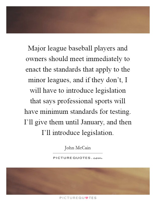 Major league baseball players and owners should meet immediately to enact the standards that apply to the minor leagues, and if they don't, I will have to introduce legislation that says professional sports will have minimum standards for testing. I'll give them until January, and then I'll introduce legislation Picture Quote #1