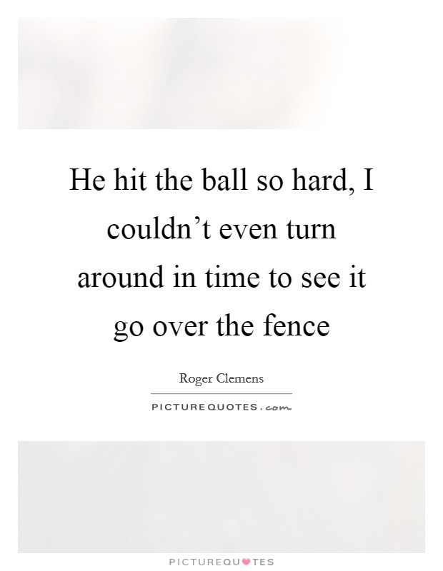 He hit the ball so hard, I couldn't even turn around in time to see it go over the fence Picture Quote #1