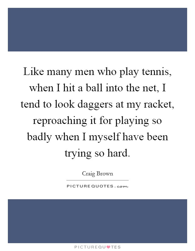 Like many men who play tennis, when I hit a ball into the net, I tend to look daggers at my racket, reproaching it for playing so badly when I myself have been trying so hard Picture Quote #1
