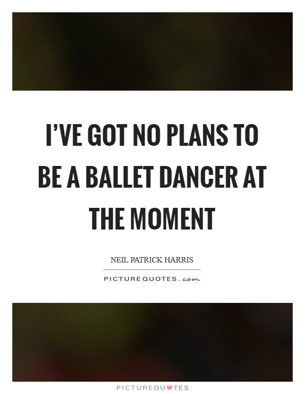 I've got no plans to be a ballet dancer at the moment Picture Quote #1