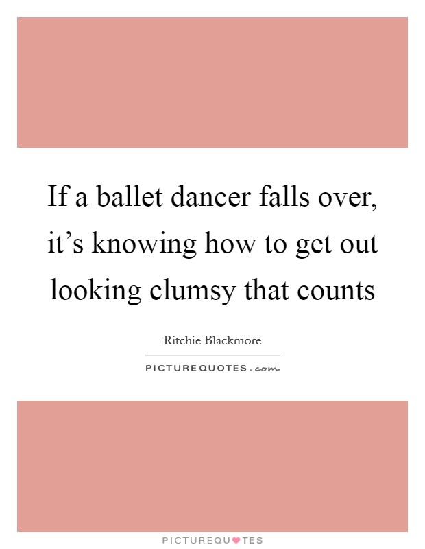 If a ballet dancer falls over, it's knowing how to get out looking clumsy that counts Picture Quote #1