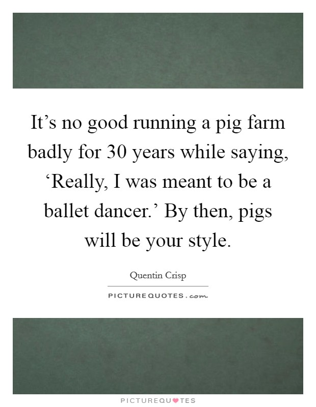 It's no good running a pig farm badly for 30 years while saying, 'Really, I was meant to be a ballet dancer.' By then, pigs will be your style Picture Quote #1