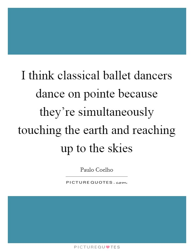 I think classical ballet dancers dance on pointe because they're simultaneously touching the earth and reaching up to the skies Picture Quote #1