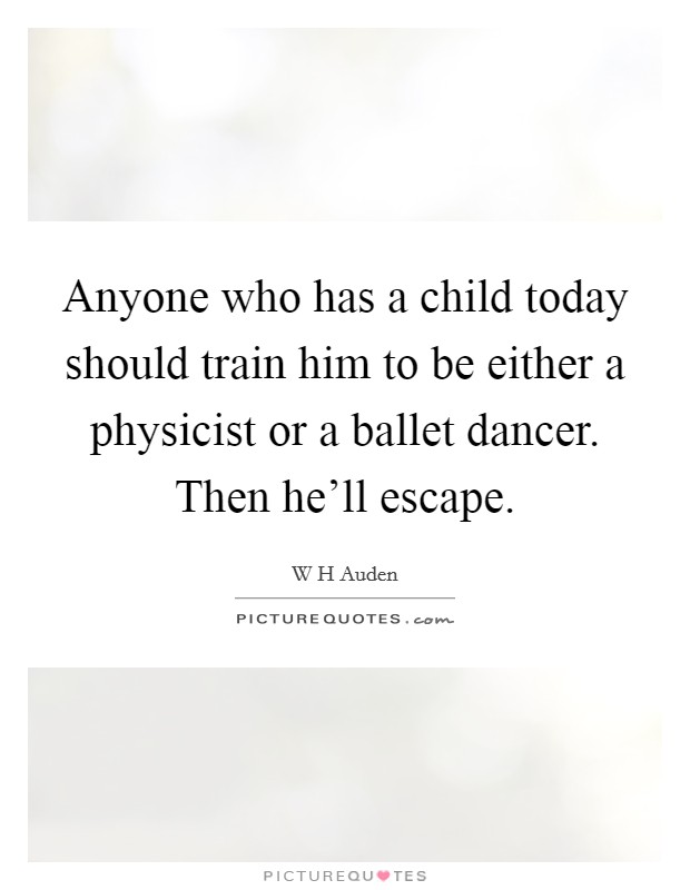 Anyone who has a child today should train him to be either a physicist or a ballet dancer. Then he'll escape Picture Quote #1