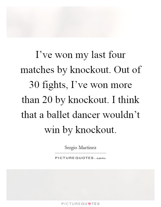 I've won my last four matches by knockout. Out of 30 fights, I've won more than 20 by knockout. I think that a ballet dancer wouldn't win by knockout Picture Quote #1