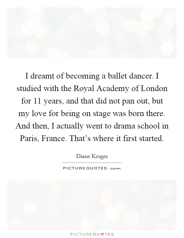 I dreamt of becoming a ballet dancer. I studied with the Royal Academy of London for 11 years, and that did not pan out, but my love for being on stage was born there. And then, I actually went to drama school in Paris, France. That's where it first started Picture Quote #1