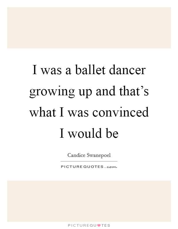I was a ballet dancer growing up and that's what I was convinced I would be Picture Quote #1