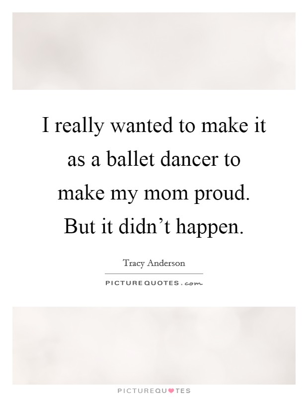 I really wanted to make it as a ballet dancer to make my mom proud. But it didn't happen. Picture Quote #1