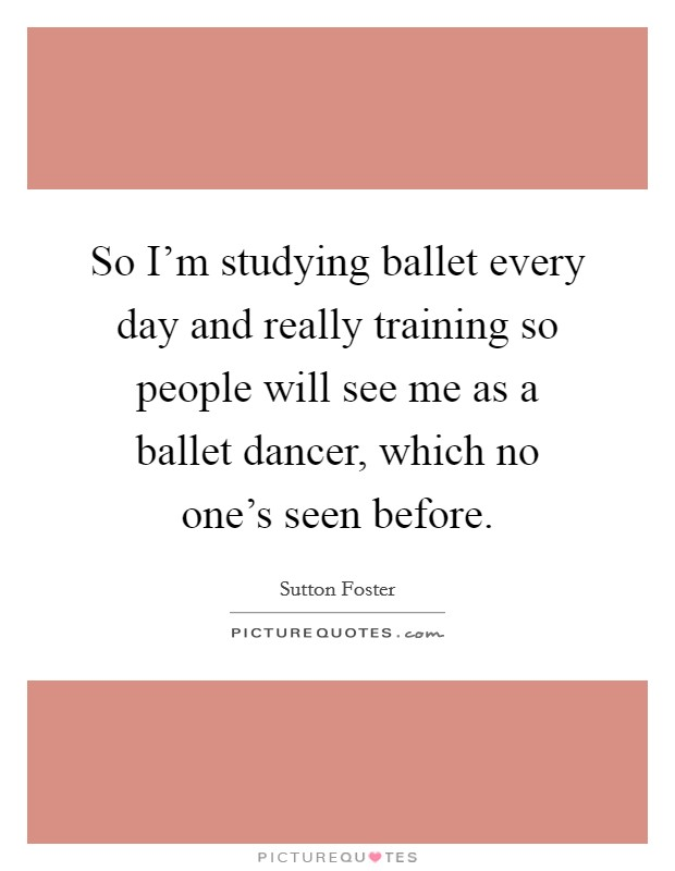 So I'm studying ballet every day and really training so people will see me as a ballet dancer, which no one's seen before Picture Quote #1