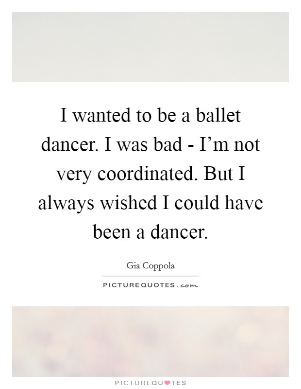 I wanted to be a ballet dancer. I was bad - I'm not very coordinated. But I always wished I could have been a dancer Picture Quote #1