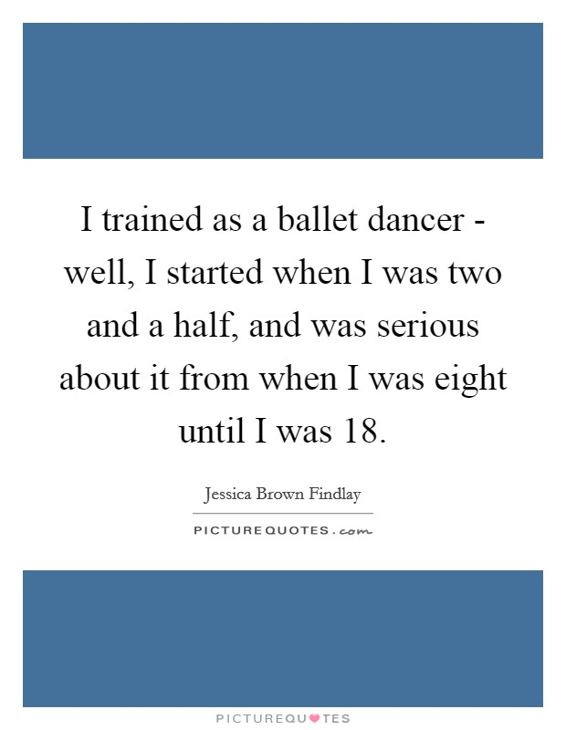 I trained as a ballet dancer - well, I started when I was two and a half, and was serious about it from when I was eight until I was 18 Picture Quote #1