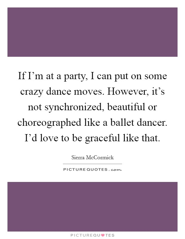 If I'm at a party, I can put on some crazy dance moves. However, it's not synchronized, beautiful or choreographed like a ballet dancer. I'd love to be graceful like that Picture Quote #1