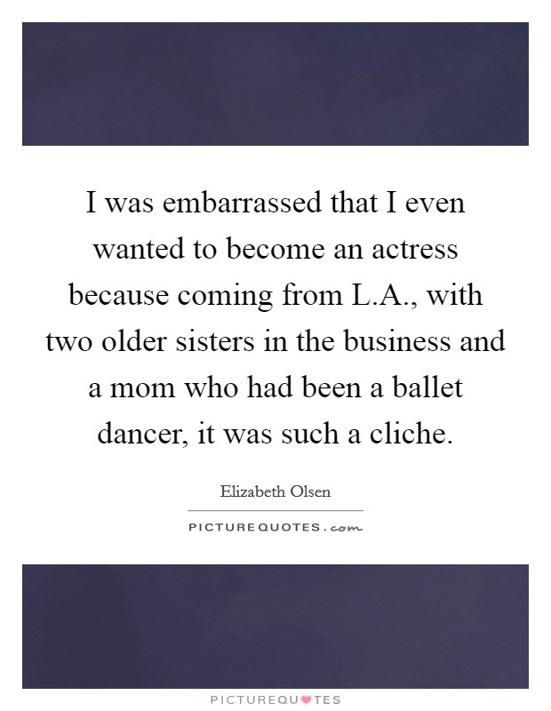 I was embarrassed that I even wanted to become an actress because coming from L.A., with two older sisters in the business and a mom who had been a ballet dancer, it was such a cliche Picture Quote #1