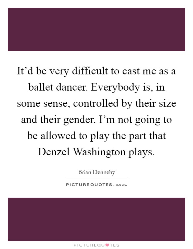 It'd be very difficult to cast me as a ballet dancer. Everybody is, in some sense, controlled by their size and their gender. I'm not going to be allowed to play the part that Denzel Washington plays Picture Quote #1