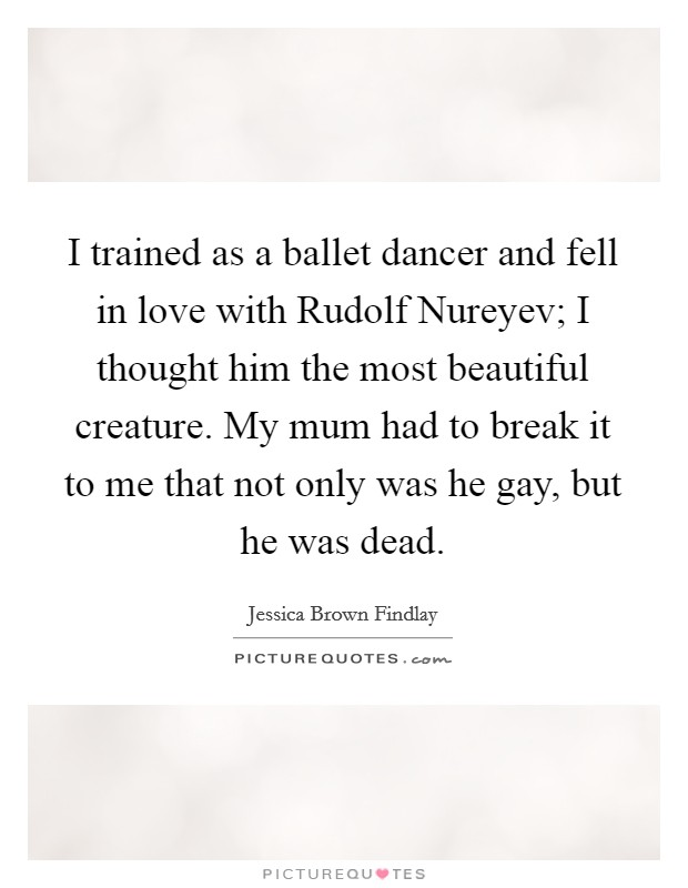 I trained as a ballet dancer and fell in love with Rudolf Nureyev; I thought him the most beautiful creature. My mum had to break it to me that not only was he gay, but he was dead Picture Quote #1