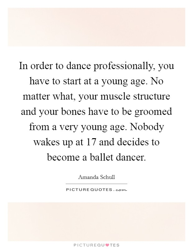 In order to dance professionally, you have to start at a young age. No matter what, your muscle structure and your bones have to be groomed from a very young age. Nobody wakes up at 17 and decides to become a ballet dancer Picture Quote #1