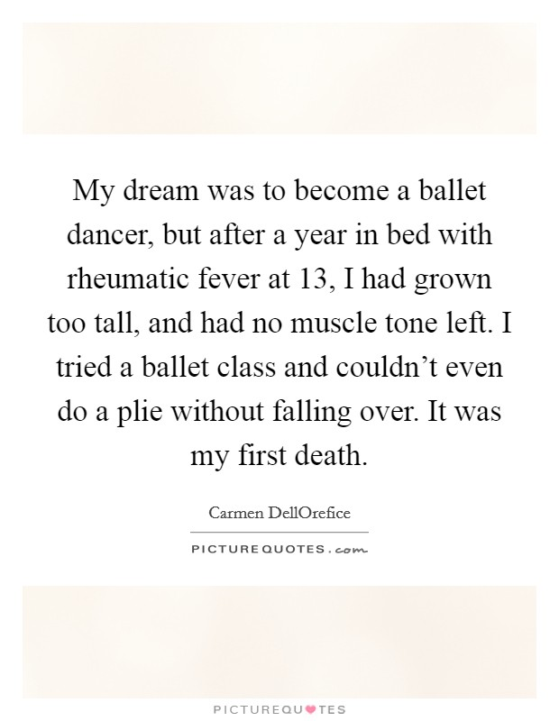 My dream was to become a ballet dancer, but after a year in bed with rheumatic fever at 13, I had grown too tall, and had no muscle tone left. I tried a ballet class and couldn't even do a plie without falling over. It was my first death Picture Quote #1