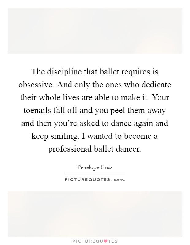 The discipline that ballet requires is obsessive. And only the ones who dedicate their whole lives are able to make it. Your toenails fall off and you peel them away and then you're asked to dance again and keep smiling. I wanted to become a professional ballet dancer. Picture Quote #1