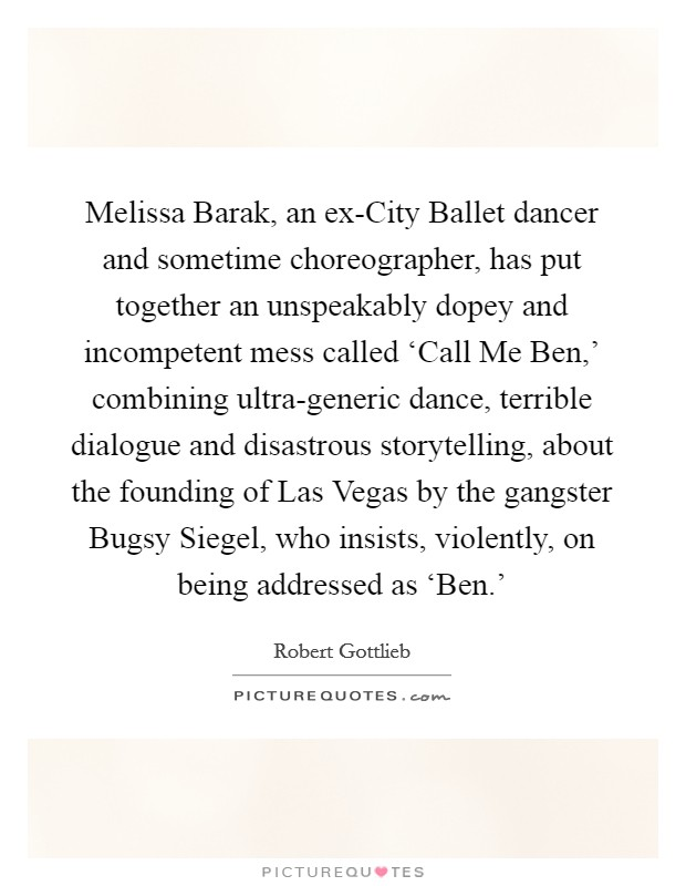Melissa Barak, an ex-City Ballet dancer and sometime choreographer, has put together an unspeakably dopey and incompetent mess called 'Call Me Ben,' combining ultra-generic dance, terrible dialogue and disastrous storytelling, about the founding of Las Vegas by the gangster Bugsy Siegel, who insists, violently, on being addressed as 'Ben.' Picture Quote #1