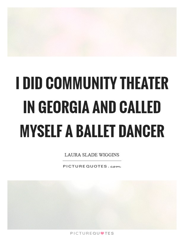 I did community theater in Georgia and called myself a ballet dancer Picture Quote #1