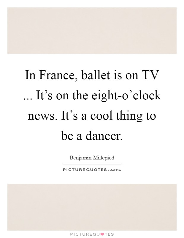 In France, ballet is on TV ... It's on the eight-o'clock news. It's a cool thing to be a dancer Picture Quote #1