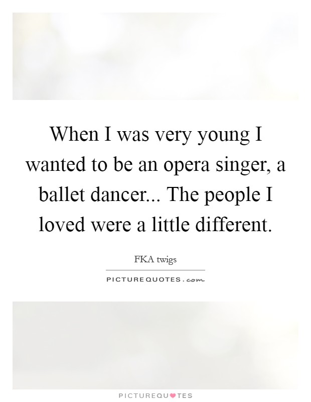 When I was very young I wanted to be an opera singer, a ballet dancer... The people I loved were a little different Picture Quote #1