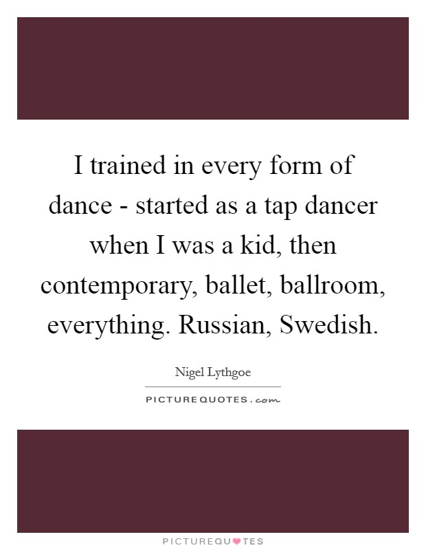 I trained in every form of dance - started as a tap dancer when I was a kid, then contemporary, ballet, ballroom, everything. Russian, Swedish Picture Quote #1