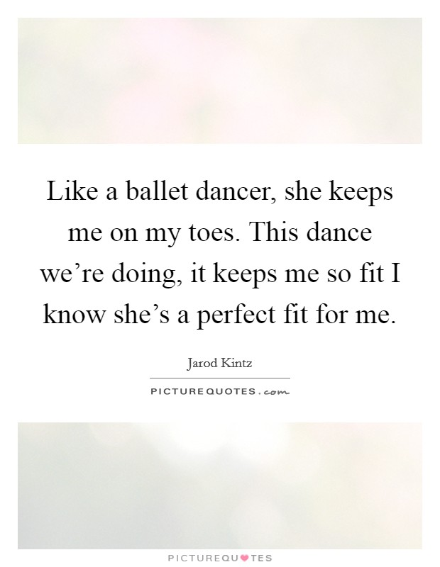 Like a ballet dancer, she keeps me on my toes. This dance we're doing, it keeps me so fit I know she's a perfect fit for me Picture Quote #1