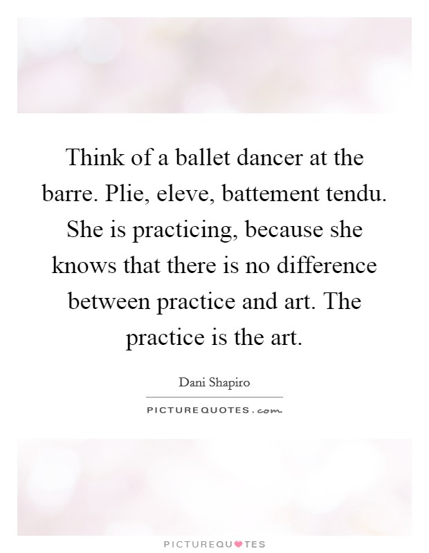 Think of a ballet dancer at the barre. Plie, eleve, battement tendu. She is practicing, because she knows that there is no difference between practice and art. The practice is the art Picture Quote #1