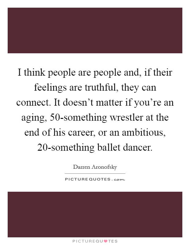 I think people are people and, if their feelings are truthful, they can connect. It doesn't matter if you're an aging, 50-something wrestler at the end of his career, or an ambitious, 20-something ballet dancer Picture Quote #1