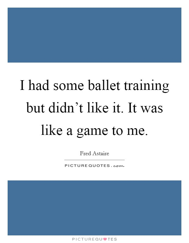 I had some ballet training but didn't like it. It was like a game to me Picture Quote #1