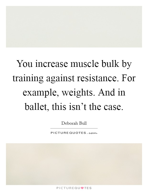 You increase muscle bulk by training against resistance. For example, weights. And in ballet, this isn't the case Picture Quote #1