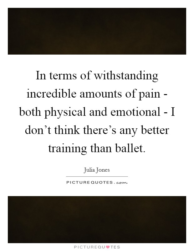 In terms of withstanding incredible amounts of pain - both physical and emotional - I don't think there's any better training than ballet Picture Quote #1