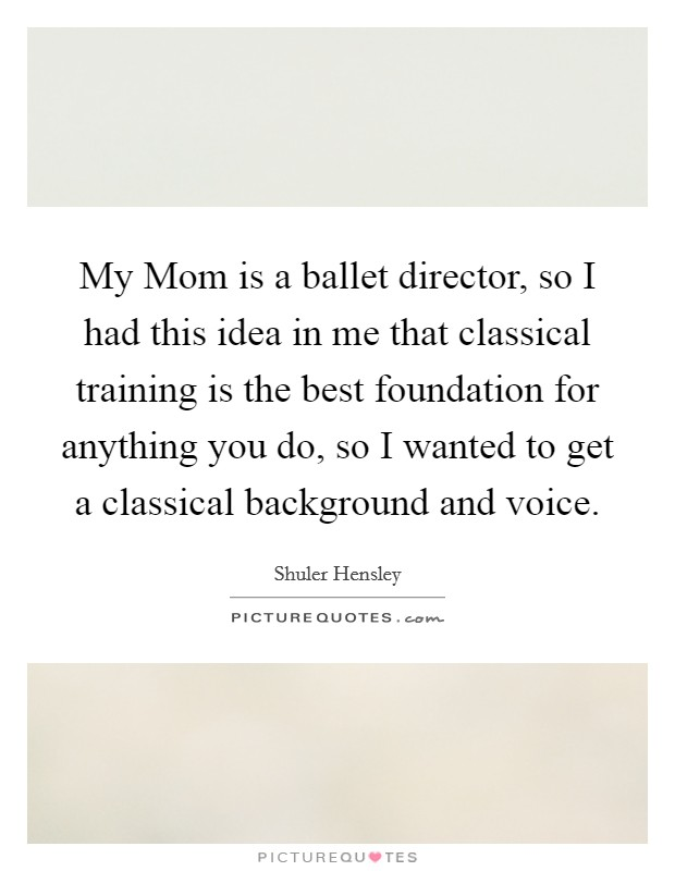 My Mom is a ballet director, so I had this idea in me that classical training is the best foundation for anything you do, so I wanted to get a classical background and voice Picture Quote #1
