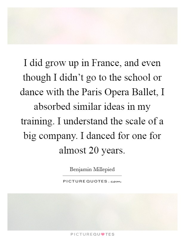 I did grow up in France, and even though I didn't go to the school or dance with the Paris Opera Ballet, I absorbed similar ideas in my training. I understand the scale of a big company. I danced for one for almost 20 years Picture Quote #1