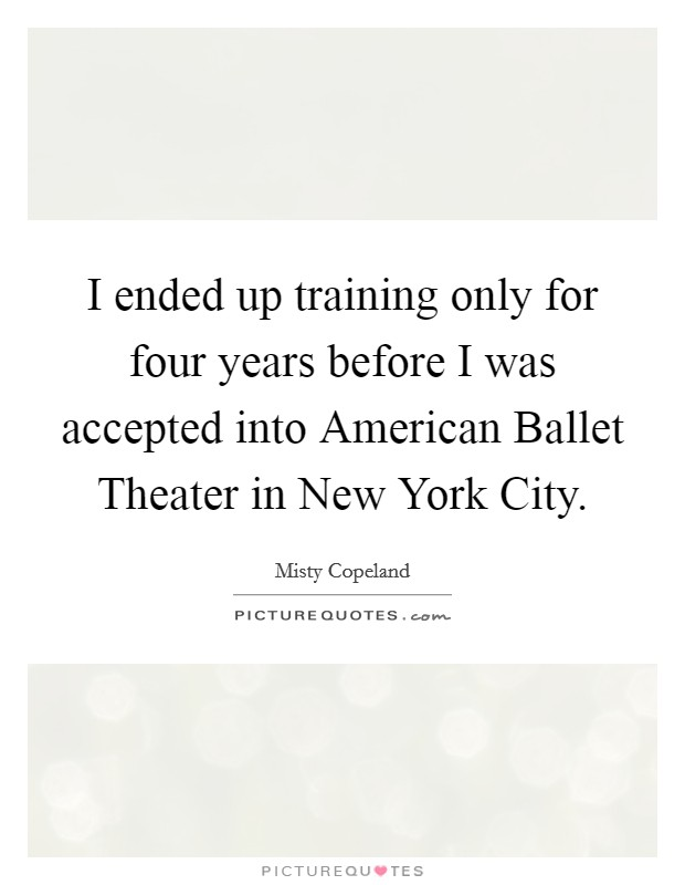 I ended up training only for four years before I was accepted into American Ballet Theater in New York City Picture Quote #1
