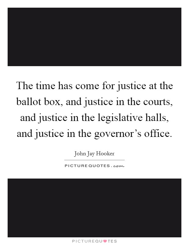 The time has come for justice at the ballot box, and justice in the courts, and justice in the legislative halls, and justice in the governor's office Picture Quote #1
