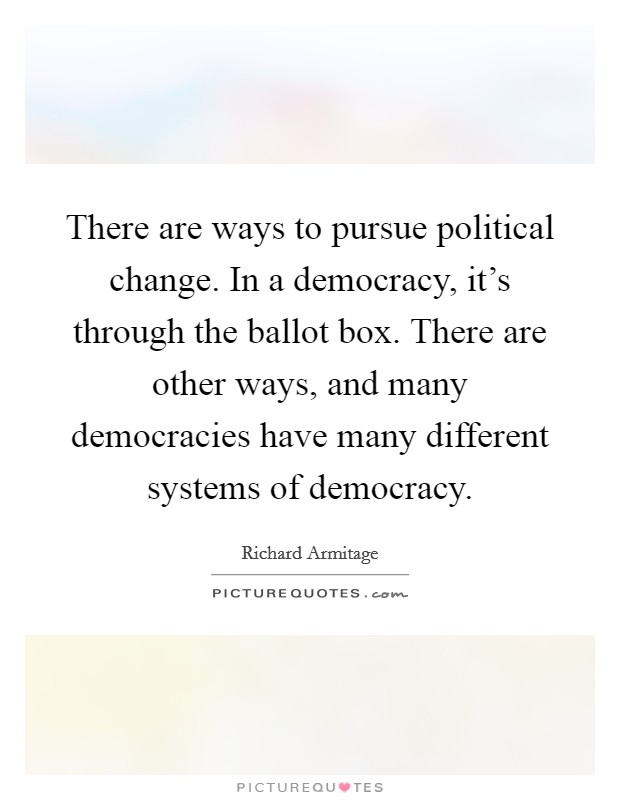There are ways to pursue political change. In a democracy, it's through the ballot box. There are other ways, and many democracies have many different systems of democracy Picture Quote #1