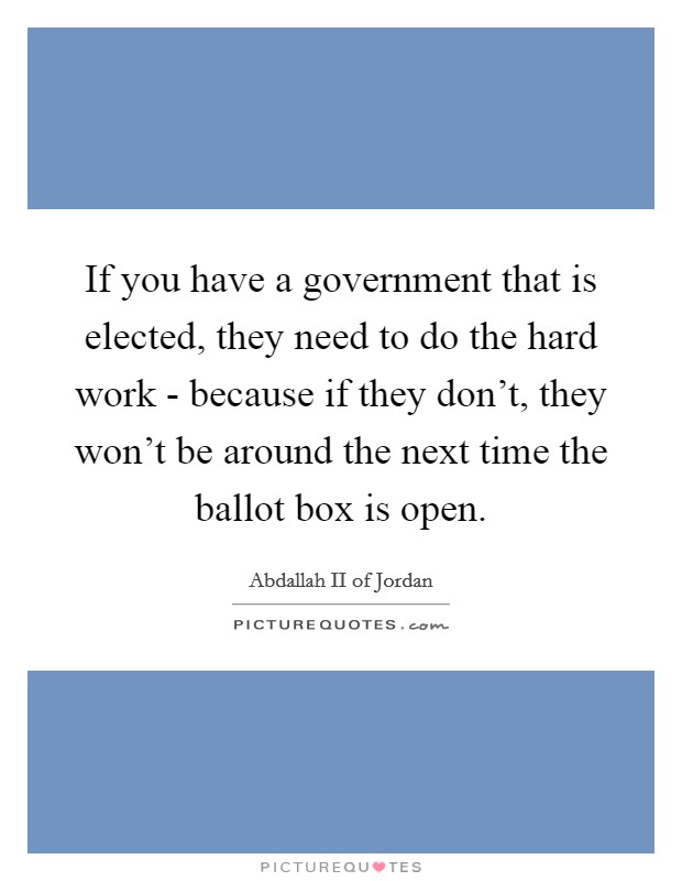 If you have a government that is elected, they need to do the hard work - because if they don't, they won't be around the next time the ballot box is open Picture Quote #1
