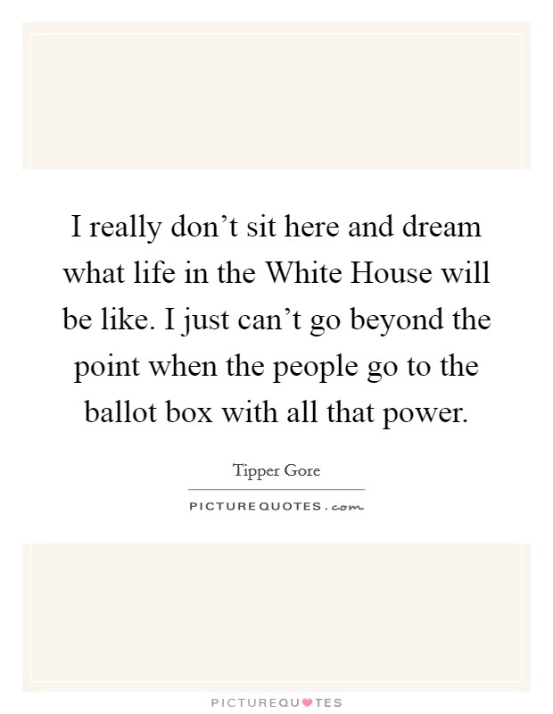 I really don't sit here and dream what life in the White House will be like. I just can't go beyond the point when the people go to the ballot box with all that power Picture Quote #1